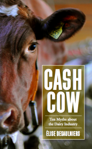 Cash Cow: Ten Myths About the Dairy Industry: by Élise Desaulniers